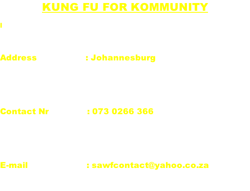 Kung fu for kommunity l  Address                   : Johannesburg   Contact Nr               : 073 0266 366   E-mail                       : sawfcontact@yahoo.co.za