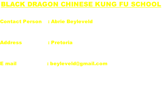 Black Dragon Chinese Kung Fu school  Contact Person    : Abrie Beyleveld   Address	                : Pretoria   E mail                    : beyleveld@gmail.com