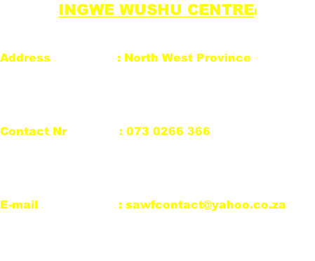 INGWE WUSHU CENTREl  Address                   : North West Province   Contact Nr               : 073 0266 366   E-mail                       : sawfcontact@yahoo.co.za